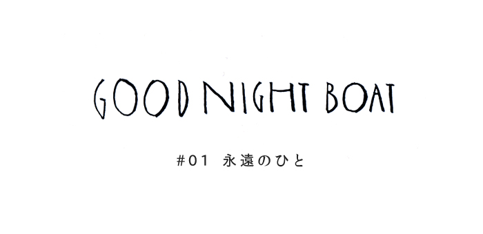 GOOD NIGHT BOAT #01 永遠のひと