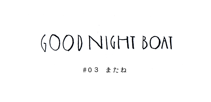 GOOD NIGHT BOAT #03 またね