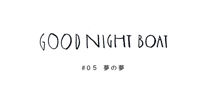 GOOD NIGHT BOAT #05 夢の夢