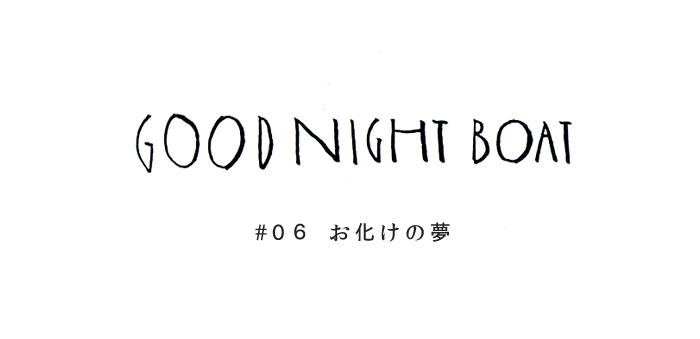 GOOD NIGHT BOAT #06 お化けの夢